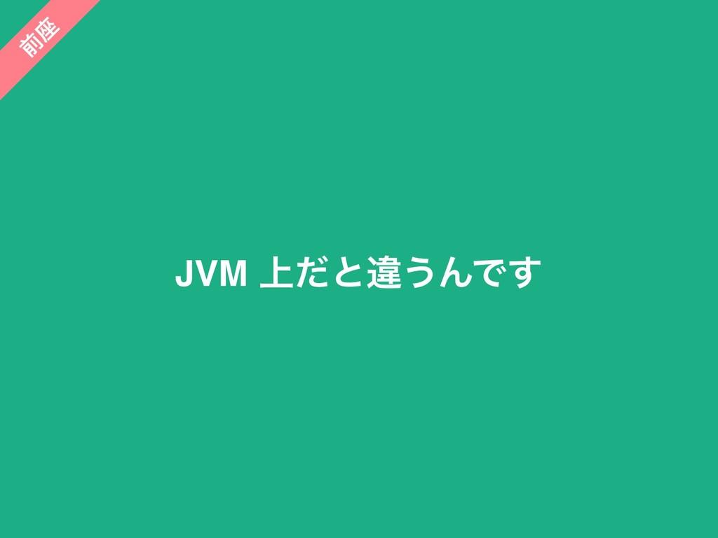JVM ্ͩͱҧ͏ΜͰ͢ લ ࠲