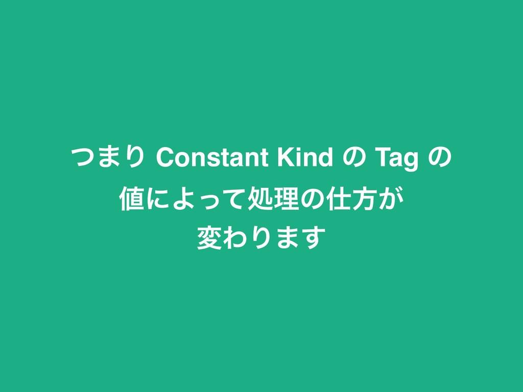 ͭ·Γ Constant Kind ͷ Tag ͷ ʹΑͬͯॲཧͷํ͕ มΘΓ·͢