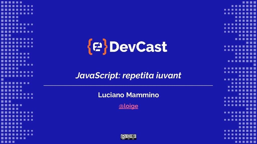 JavaScript: repetita iuvant Luciano Mammino @lo...
