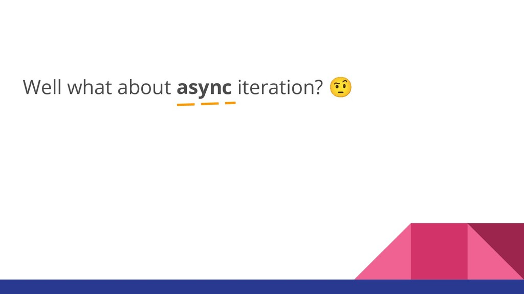 Well what about async iteration? 🤨