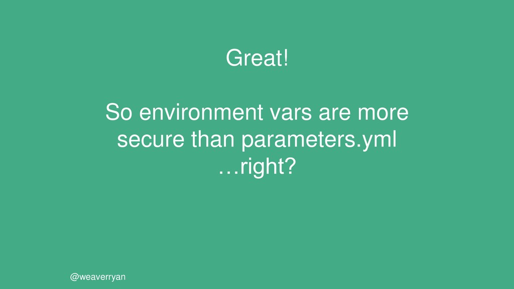 Great! So environment vars are more secure than...