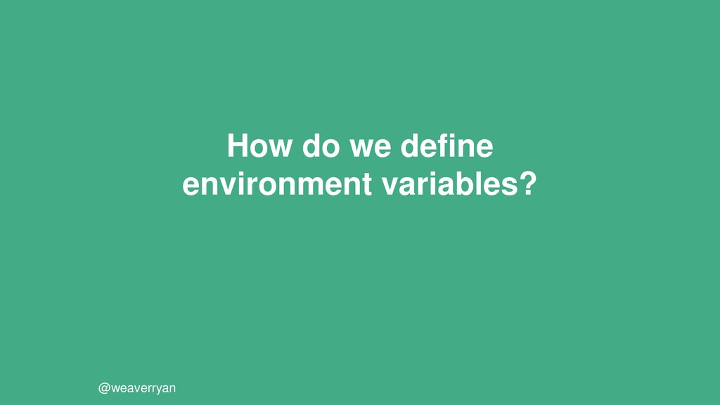 How do we define environment variables? @weaver...