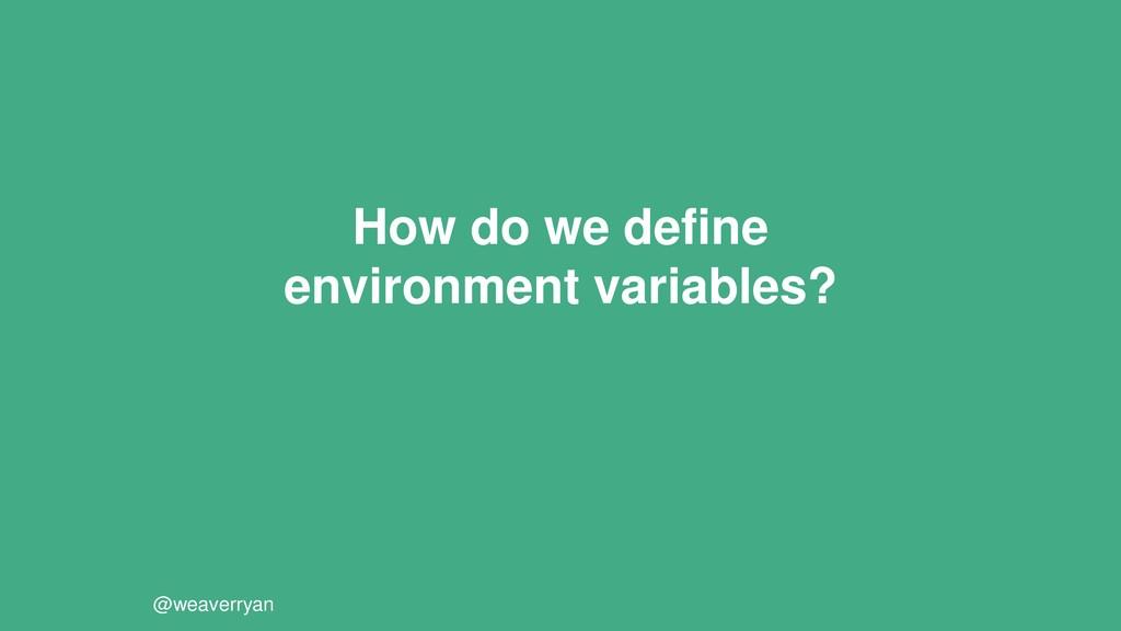 How do we define environment variables? @weaver...