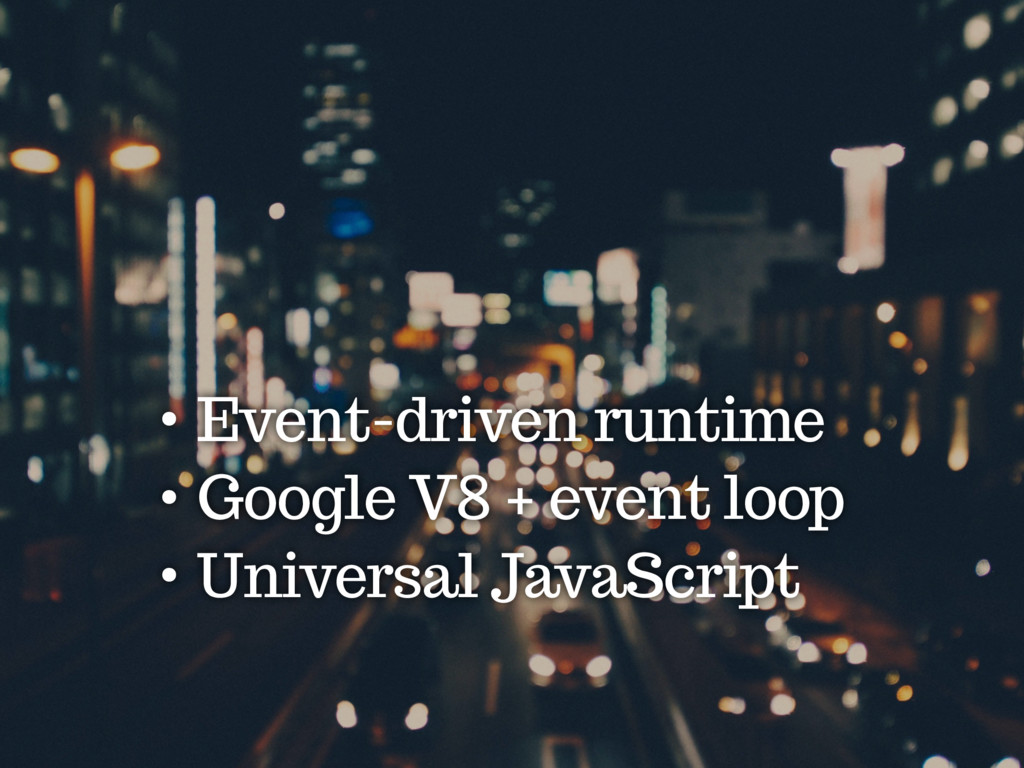 • Event-driven runtime • Google V8 + event loop...