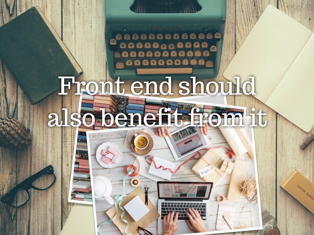 Front end should also benefit from it