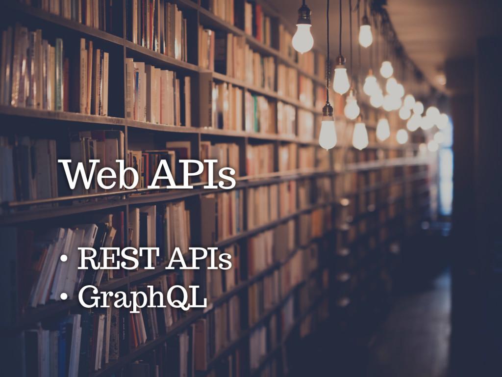 Web APIs • REST APIs • GraphQL