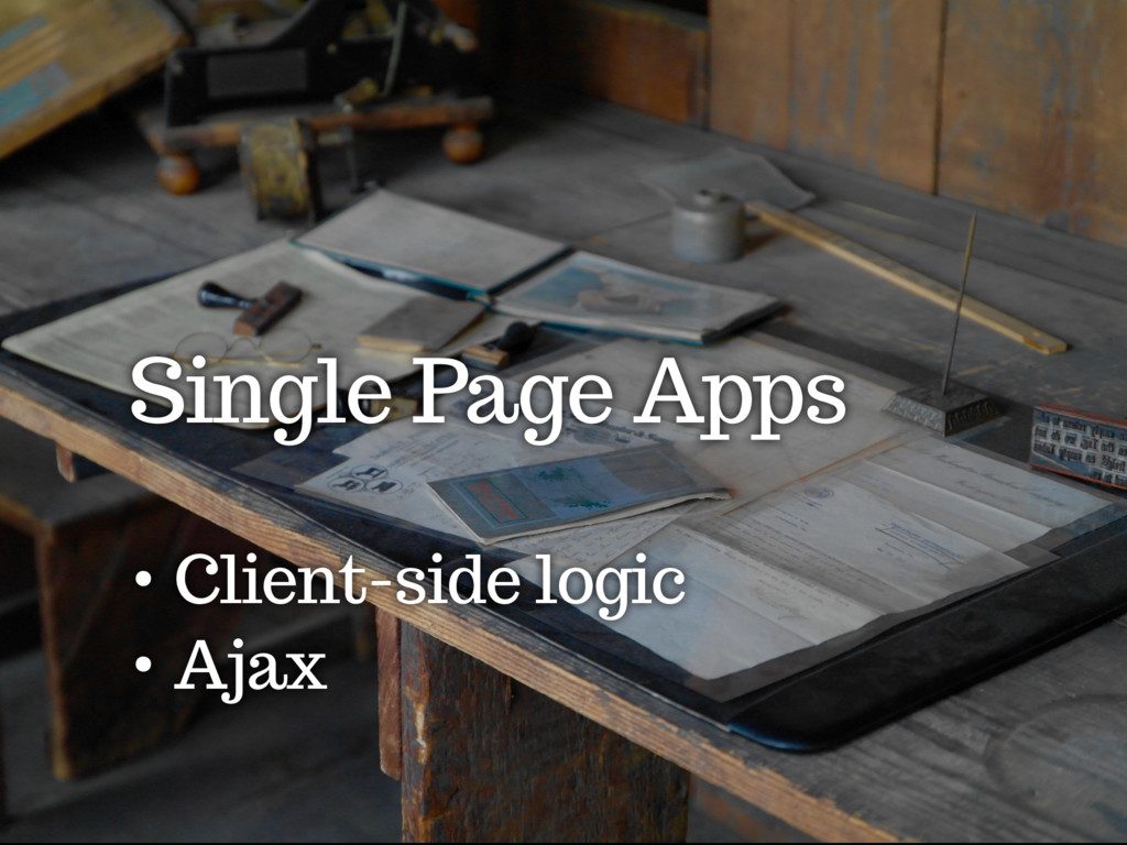 Single Page Apps • Client-side logic • Ajax