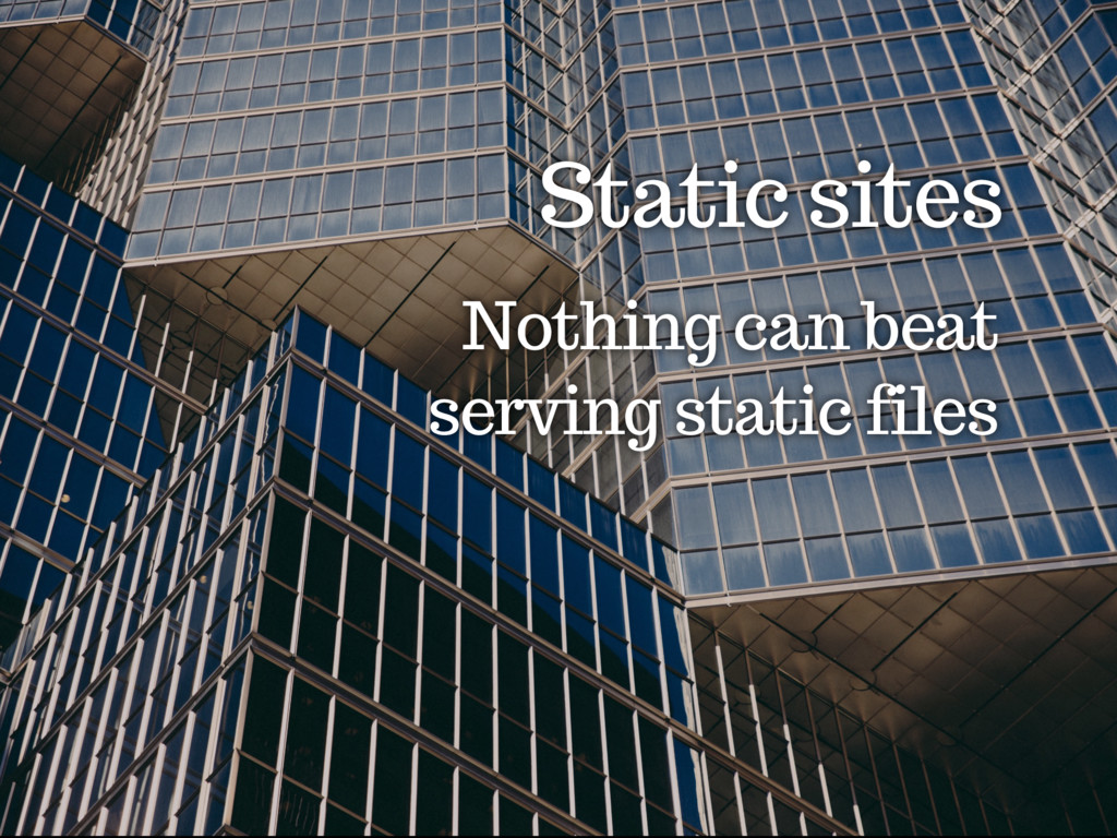 Static sites Nothing can beat serving static fi...