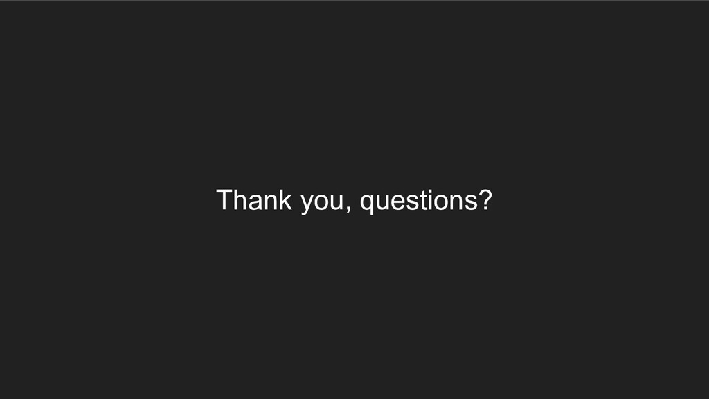 Thank you, questions?