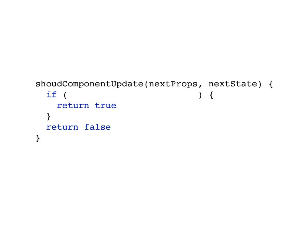 shoudComponentUpdate(nextProps, nextState) { if...