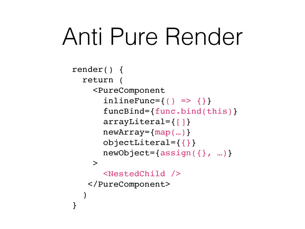 Anti Pure Render render() { return ( <PureCompo...