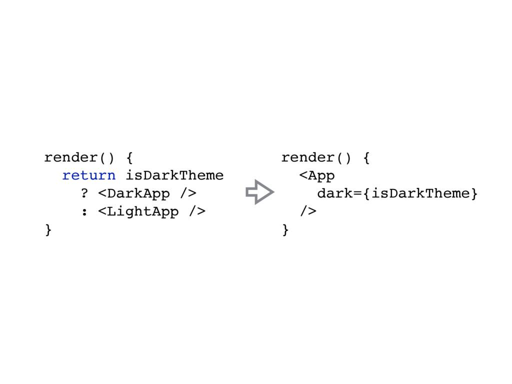 render() { return isDarkTheme ? <DarkApp /> : <...