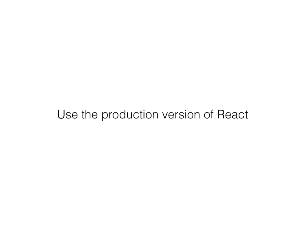 Use the production version of React