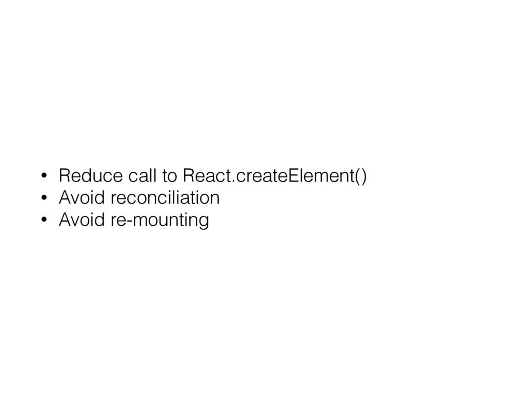 • Reduce call to React.createElement() • Avoid ...