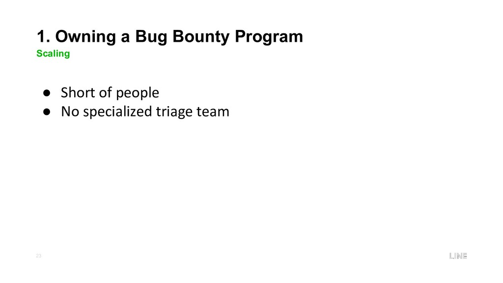 23 1. Owning a Bug Bounty Program Scaling ● Sho...