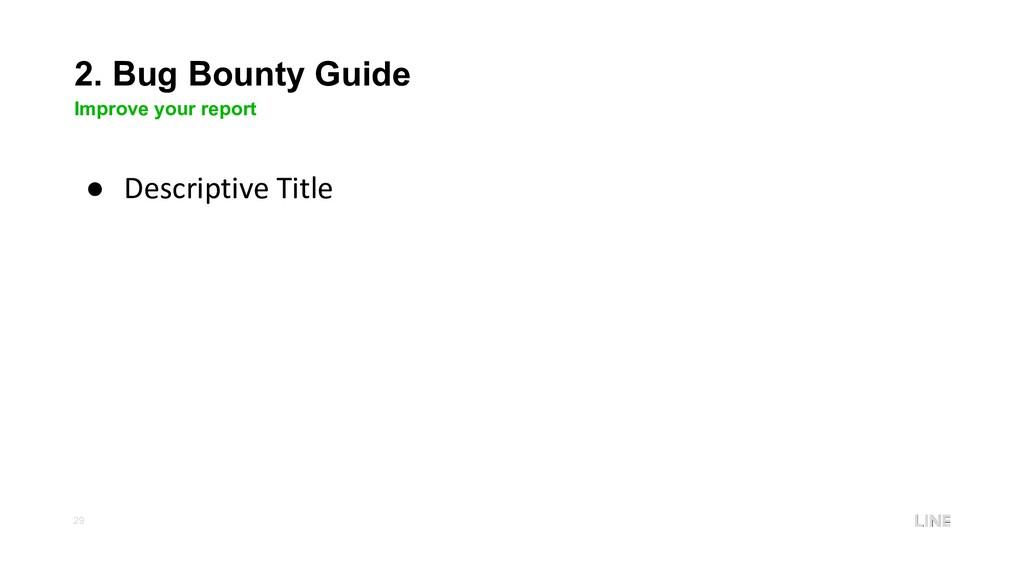 29 2. Bug Bounty Guide Improve your report ● De...