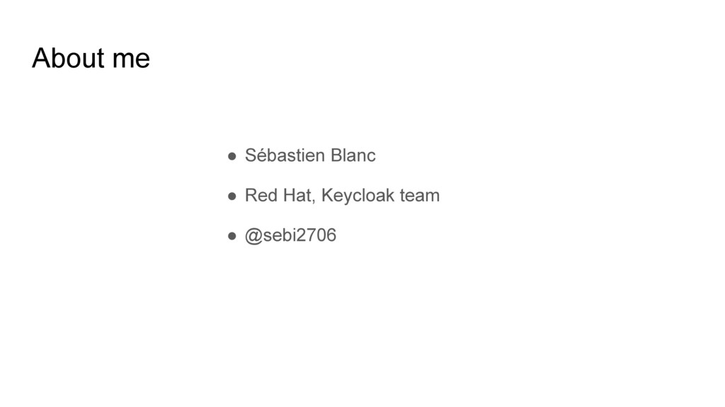 About me ● Sébastien Blanc ● Red Hat, Keycloak ...