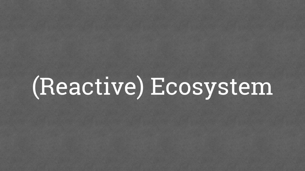 (Reactive) Ecosystem