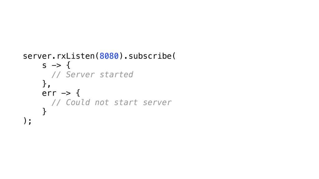 server.rxListen(8080).subscribe( s -> { // Se...