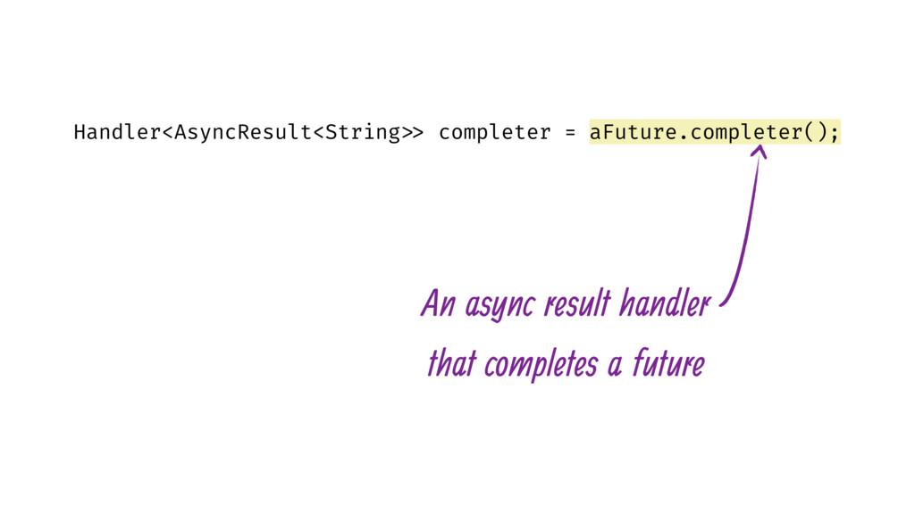 Handler<AsyncResult<String >> completer = aFutu...