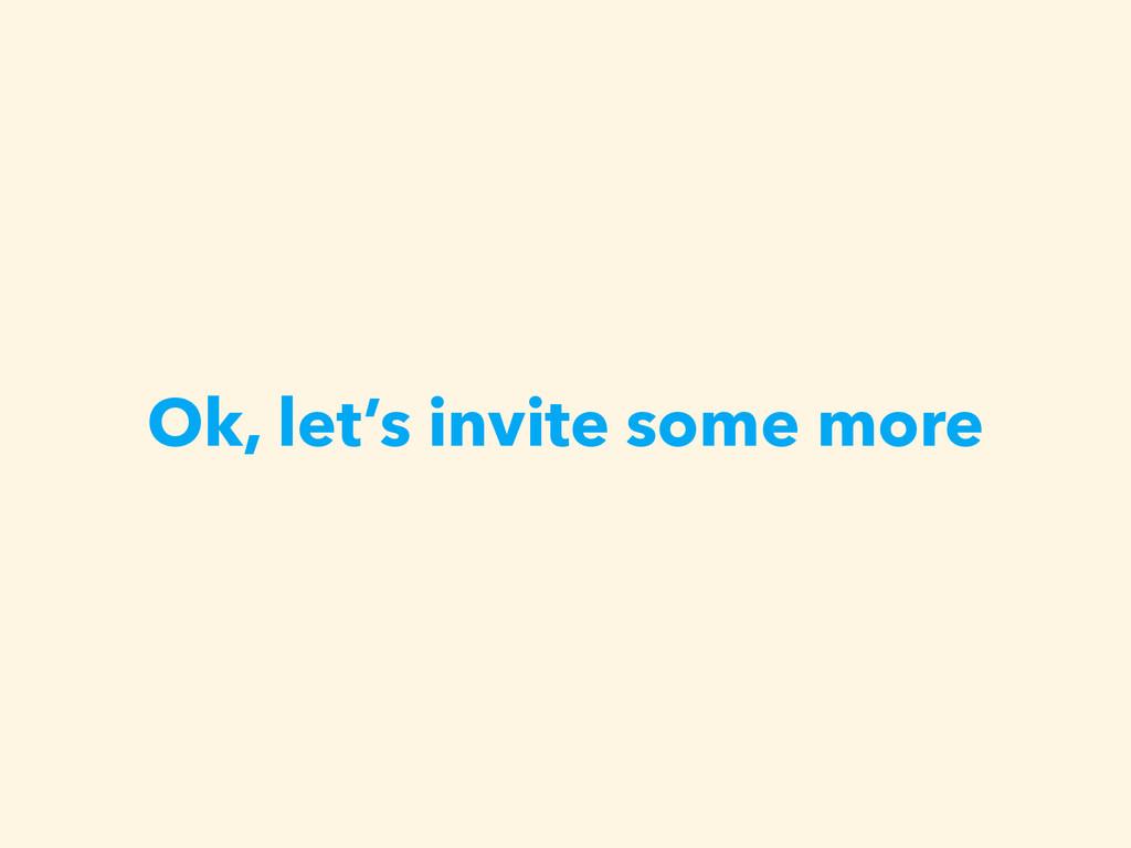 Ok, let's invite some more