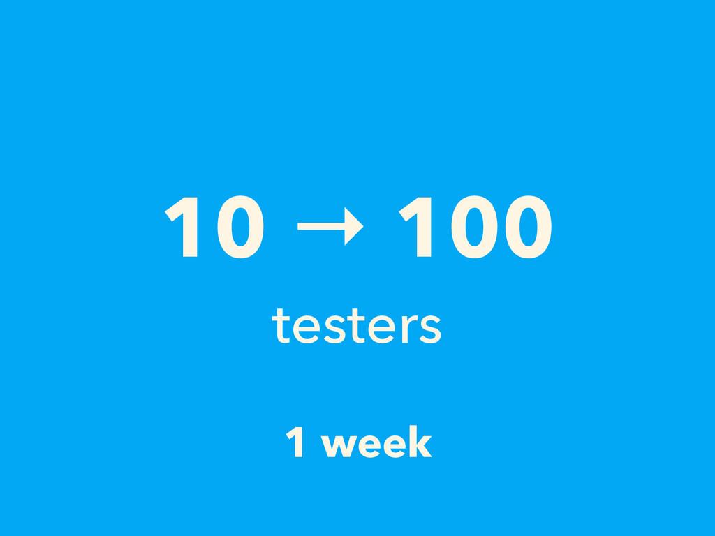 1 week 10 → 100 testers