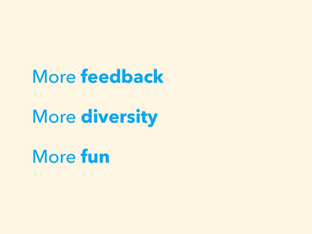 More feedback More diversity More fun