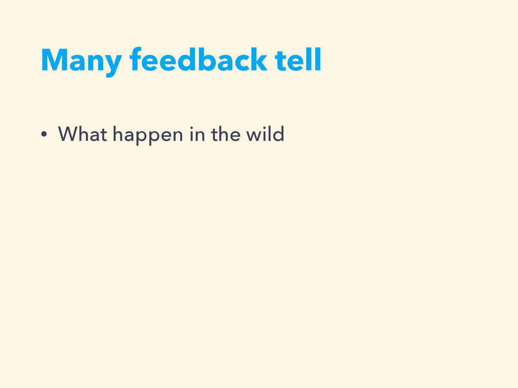 Many feedback tell • What happen in the wild