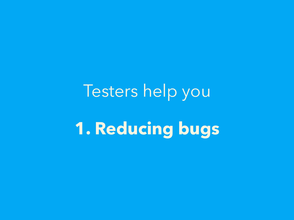 Testers help you 1. Reducing bugs
