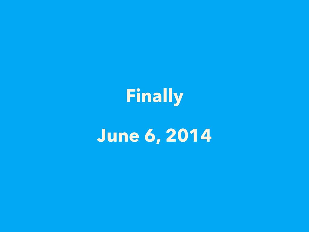 Finally  June 6, 2014