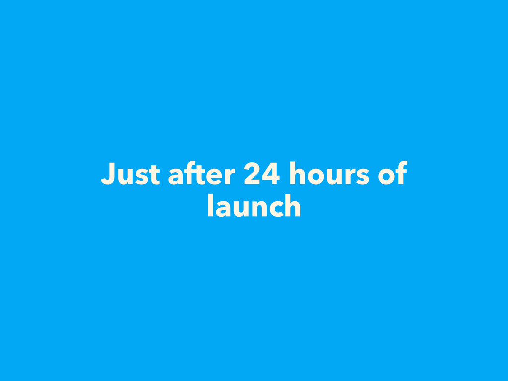 Just after 24 hours of launch
