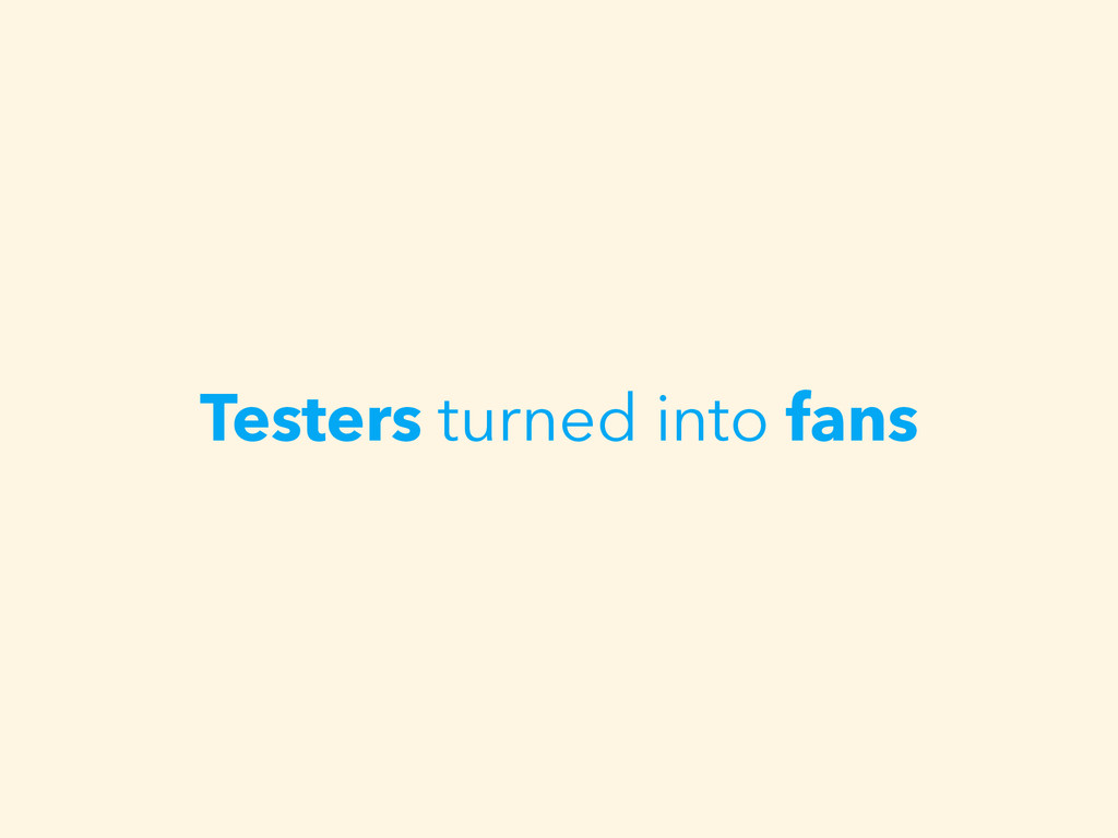 Testers turned into fans