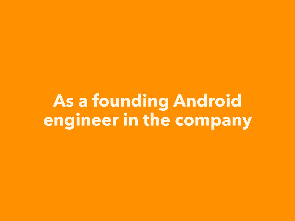 As a founding Android engineer in the company