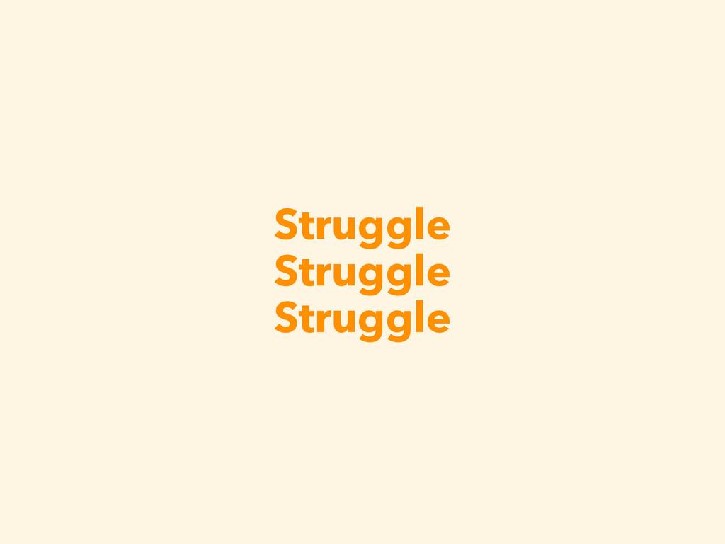 Struggle Struggle Struggle