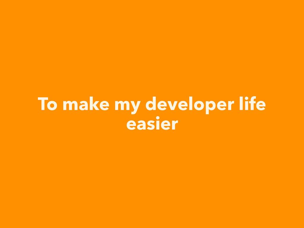 To make my developer life easier