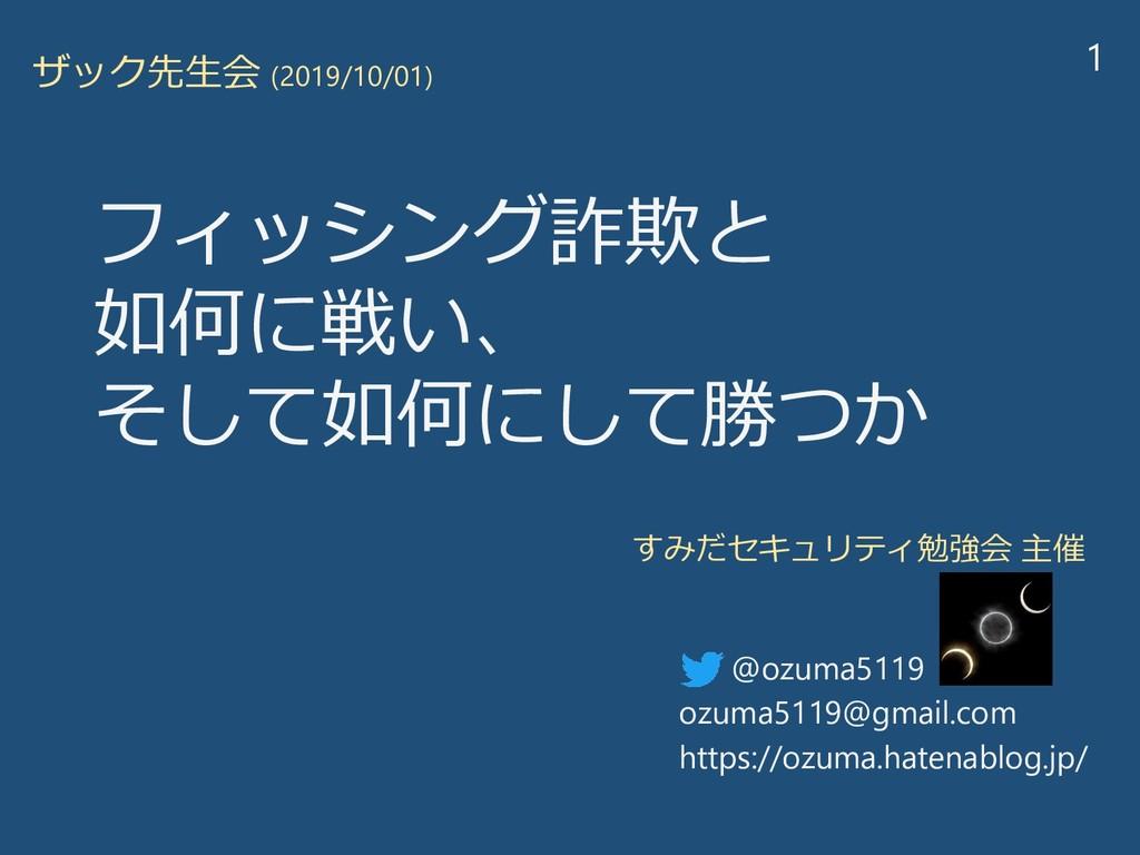 フィッシング詐欺と 如何に戦い、 そして如何にして勝つか ザック先生会 (2019/10/01...