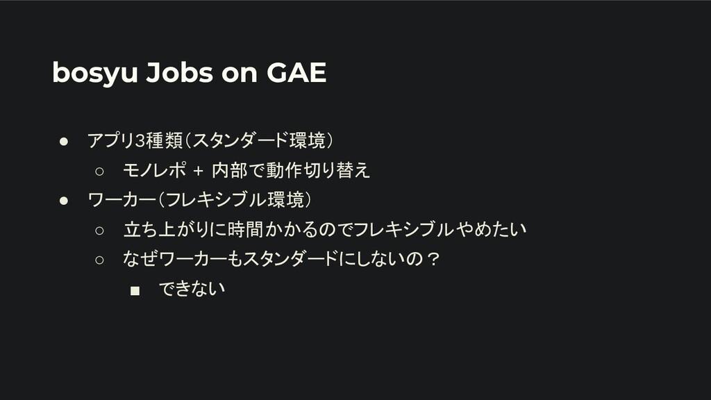 bosyu Jobs on GAE ● アプリ3種類(スタンダード環境) ○ モノレポ + 内...