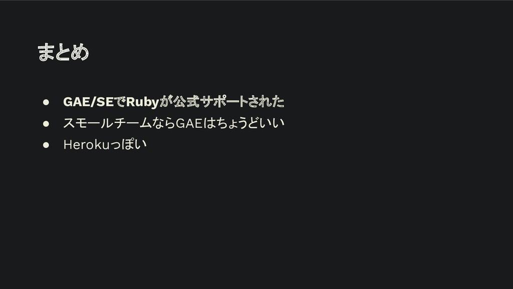 まとめ ● GAE/SEでRubyが公式サポートされた ● スモールチームならGAEはちょうど...