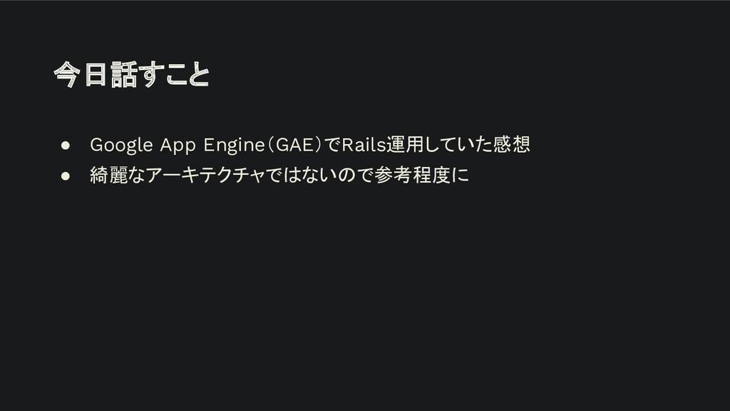 今日話すこと ● Google App Engine(GAE)でRails運用していた感想 ●...