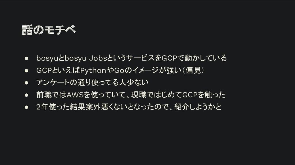 話のモチベ ● bosyuとbosyu JobsというサービスをGCPで動かしている ● GC...