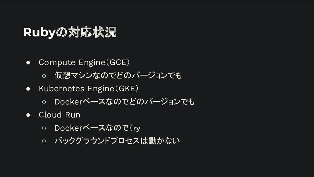 Rubyの対応状況 ● Compute Engine(GCE) ○ 仮想マシンなのでどのバージ...