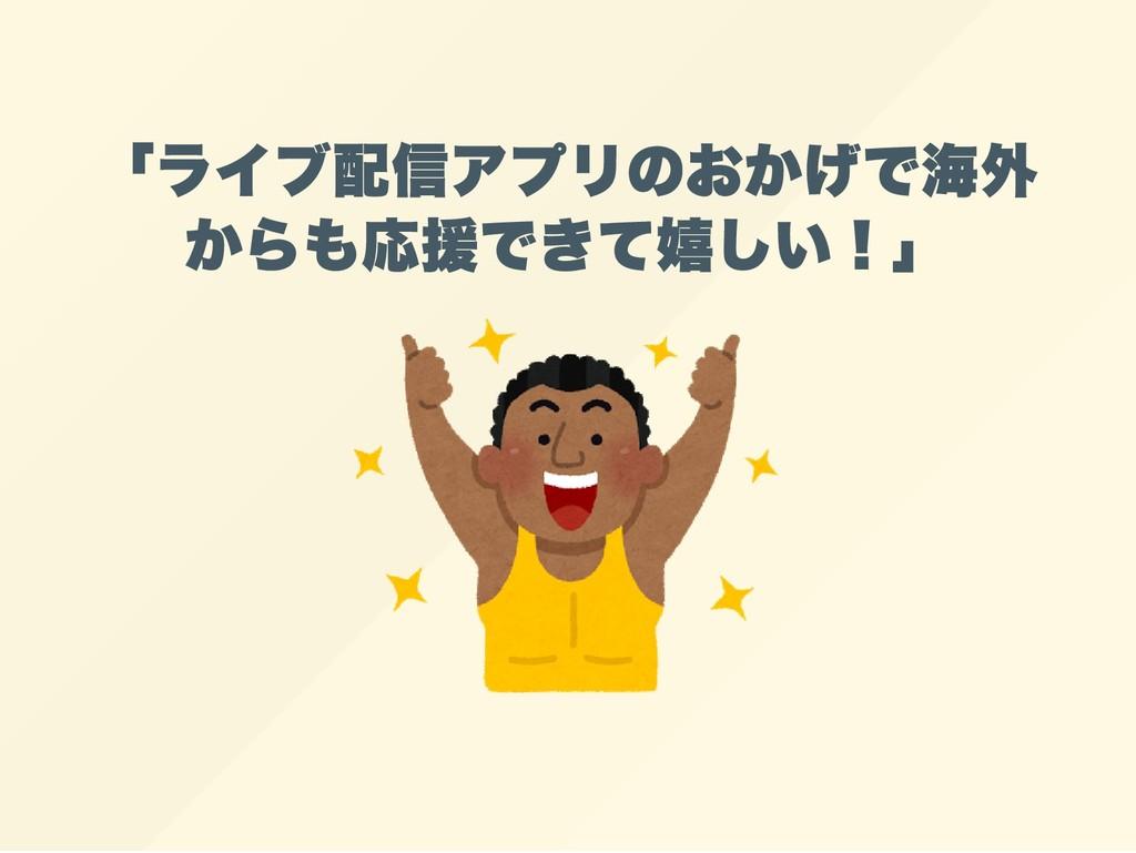 「ライブ配信アプリのおかげで海外 からも応援できて嬉しい!」