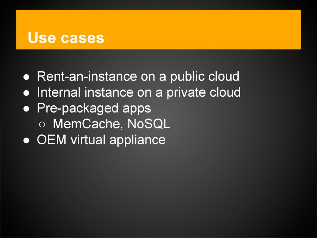 Use cases ● Rent-an-instance on a public cloud...