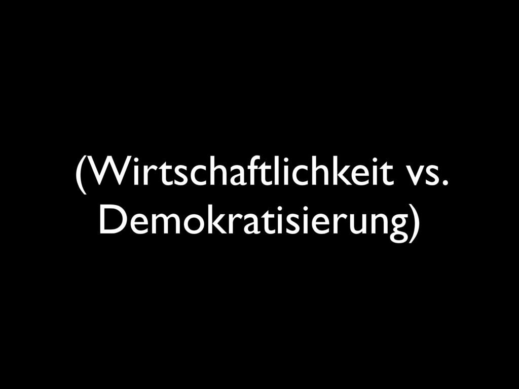 (Wirtschaftlichkeit vs. Demokratisierung)