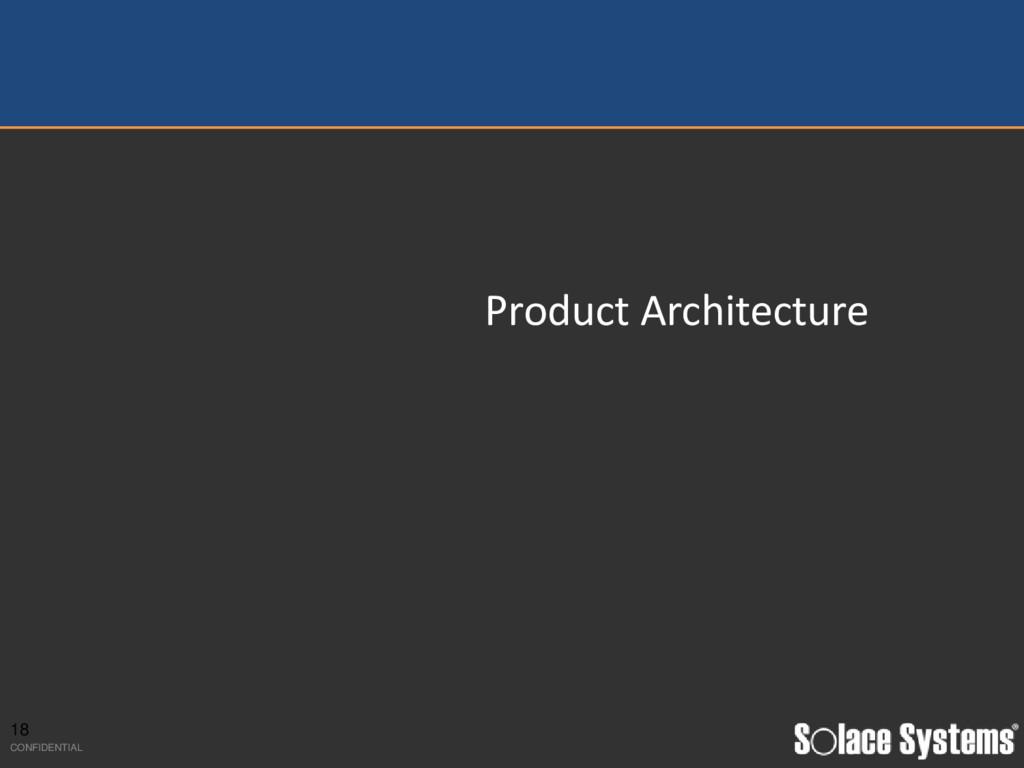 Product Architecture 18 CONFIDENTIAL
