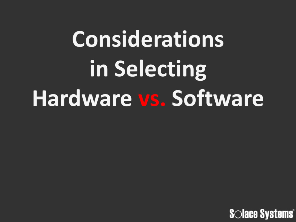 Considerations in Selecting Hardware vs. Softwa...