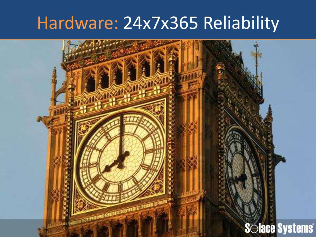 Hardware: 24x7x365 Reliability