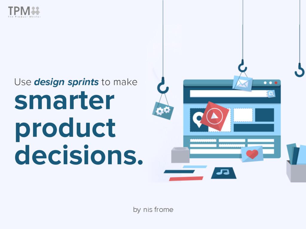 Use design sprints to make smarter product deci...