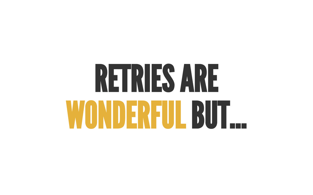 RETRIES A RE WONDERFUL BUT...