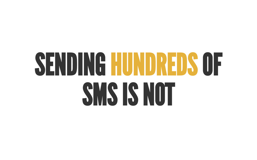 SENDING HUNDREDS OF SMS IS NOT